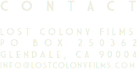 CONTACT Lost Colony Films PO Box 250362 Glendale, CA 90004 info@lostcolonyfilms.com